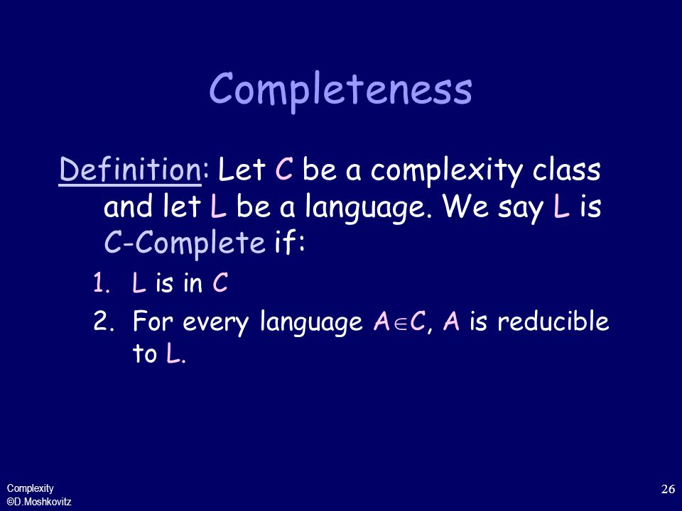 Completeness Definition: Let C be a complexity class and let L be a language. We say L is C-Complete if: