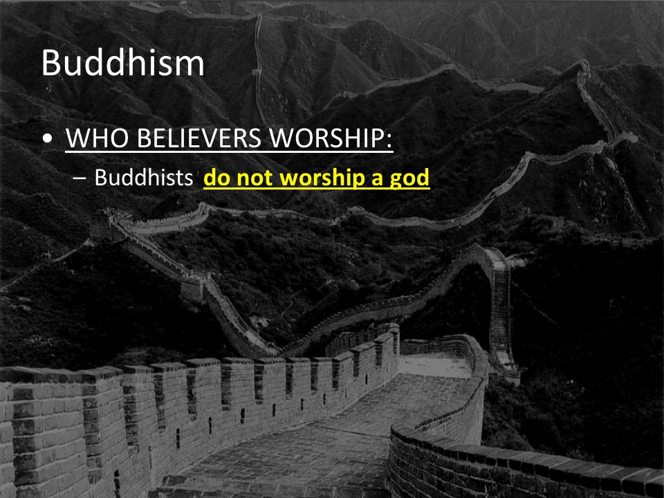Buddhism WHO BELIEVERS WORSHIP: Buddhists do not worship a god
