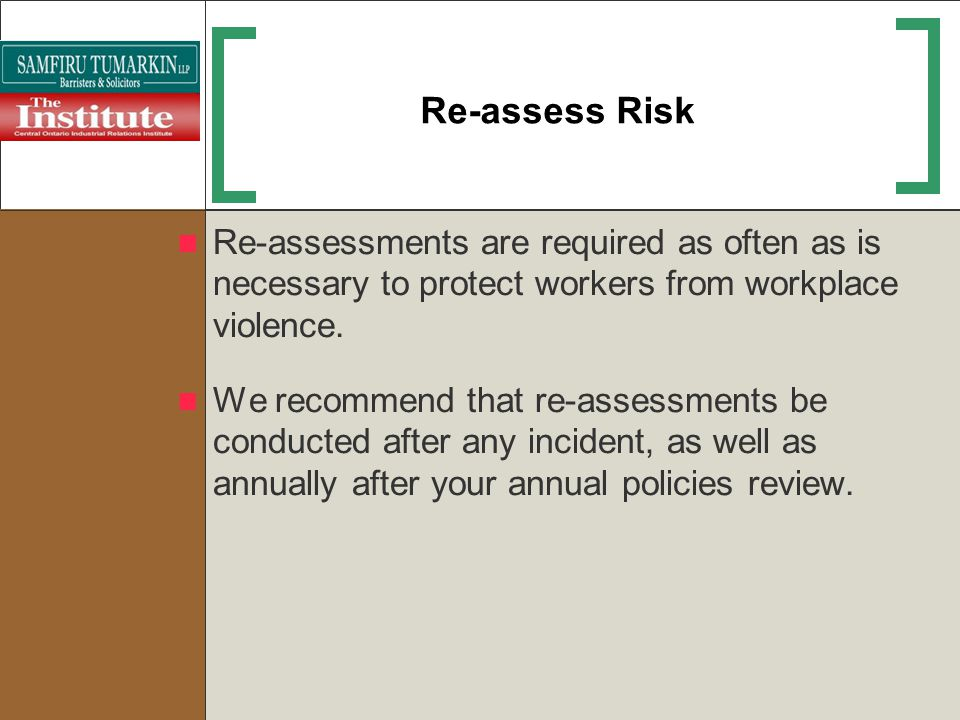 Re-assess Risk Re-assessments are required as often as is necessary to protect workers from workplace violence.