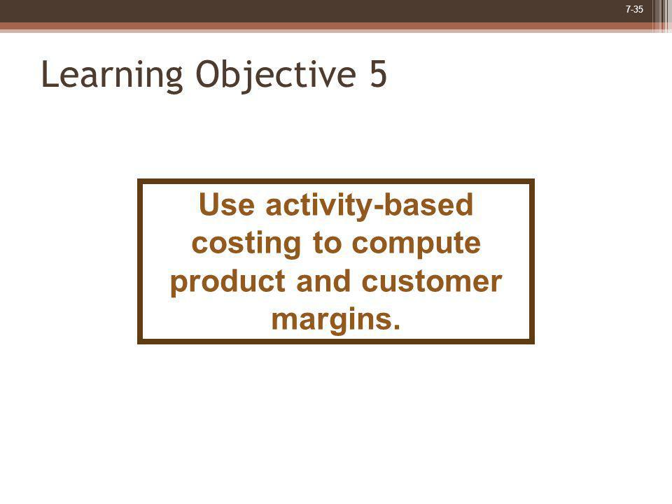 Use activity-based costing to compute product and customer margins.