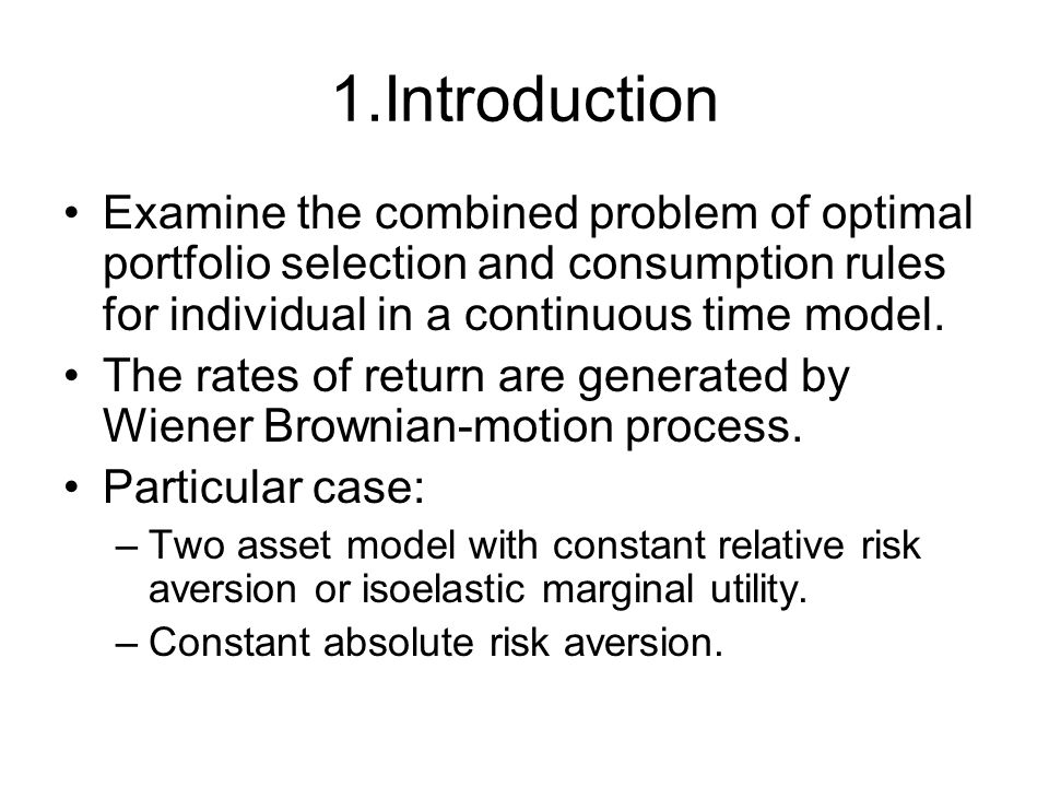 1.Introduction Examine the combined problem of optimal portfolio selection and consumption rules for individual in a continuous time model.