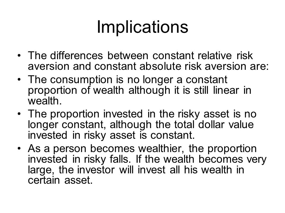 Implications The differences between constant relative risk aversion and constant absolute risk aversion are: