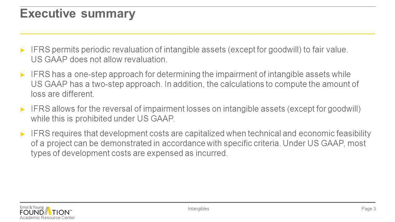 Executive summary IFRS permits periodic revaluation of intangible assets (except for goodwill) to fair value. US GAAP does not allow revaluation.