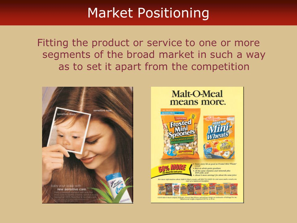 Market Positioning Fitting the product or service to one or more segments of the broad market in such a way as to set it apart from the competition.