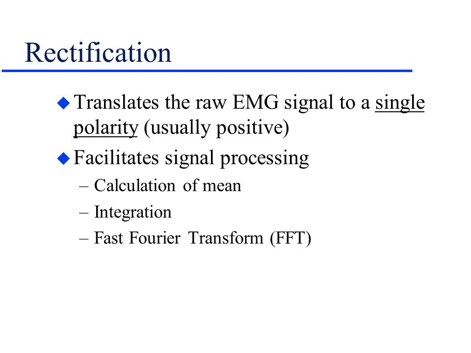 Rectification Translates the raw EMG signal to a single polarity (usually positive) Facilitates signal processing.