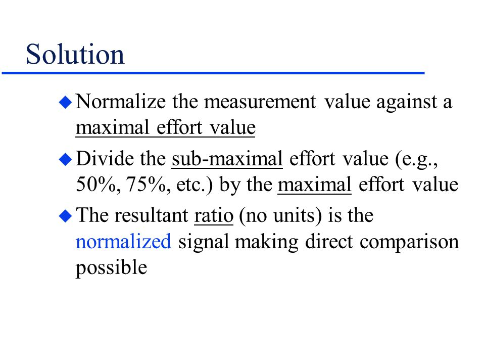 Solution Normalize the measurement value against a maximal effort value.