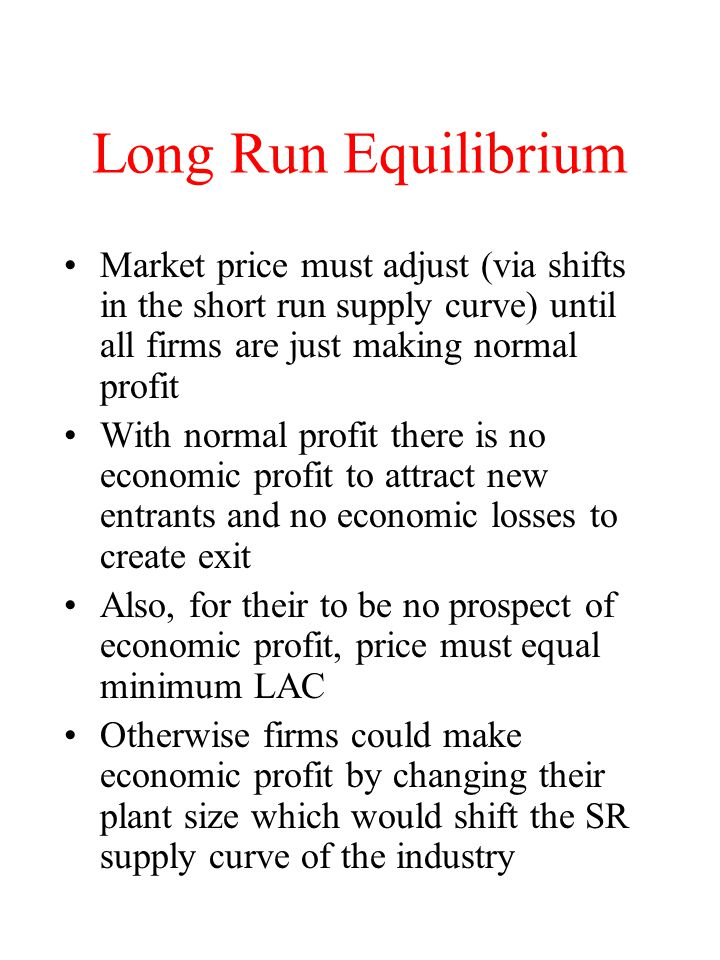 Long Run Equilibrium Market price must adjust (via shifts in the short run supply curve) until all firms are just making normal profit.