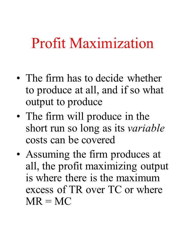 Profit Maximization The firm has to decide whether to produce at all, and if so what output to produce.