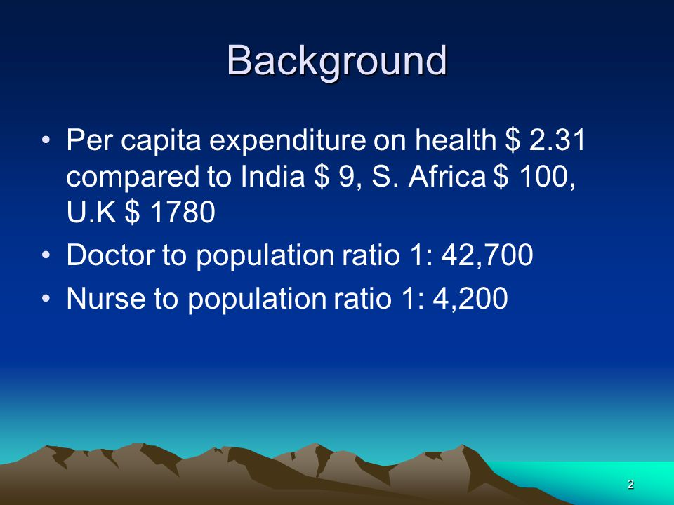 Background Per capita expenditure on health $ 2.31 compared to India $ 9, S. Africa $ 100, U.K $ 1780.