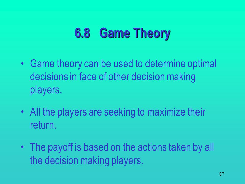 6.8 Game Theory Game theory can be used to determine optimal decisions in face of other decision making players.