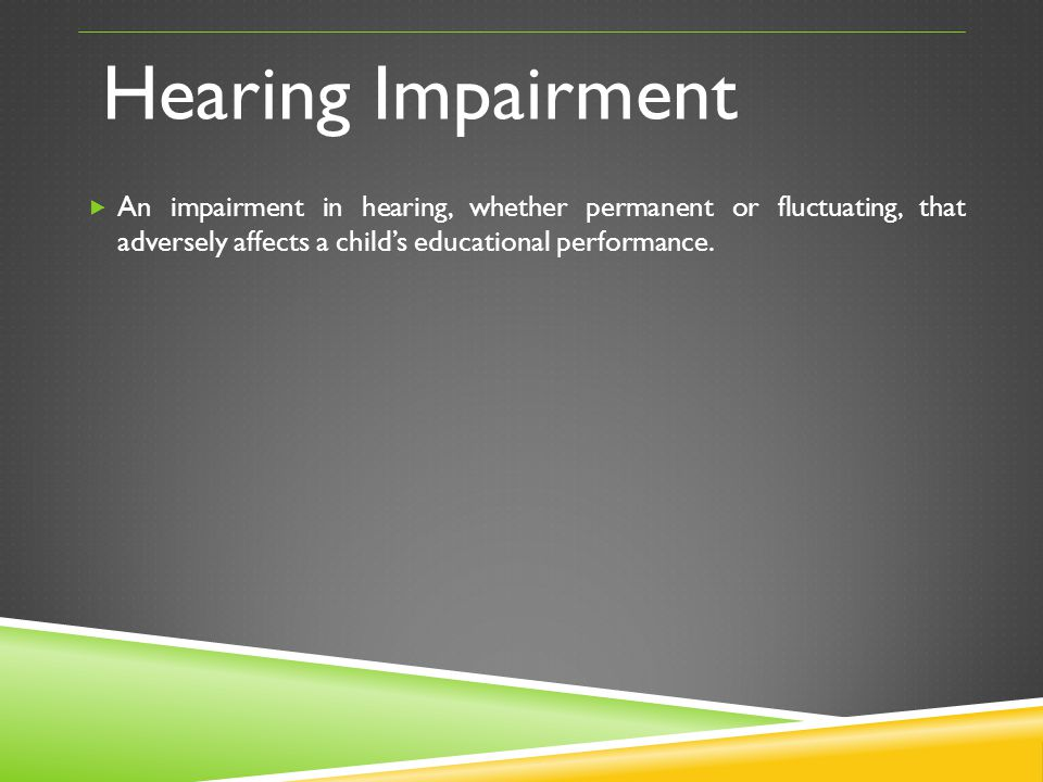 Hearing Impairment An impairment in hearing, whether permanent or fluctuating, that adversely affects a child's educational performance.