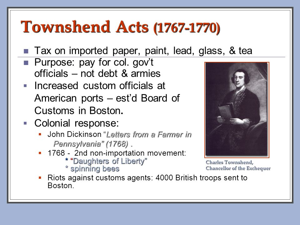 Townshend Acts (1767-1770) Tax on imported paper, paint, lead, glass, & tea. Purpose: pay for col. gov't.