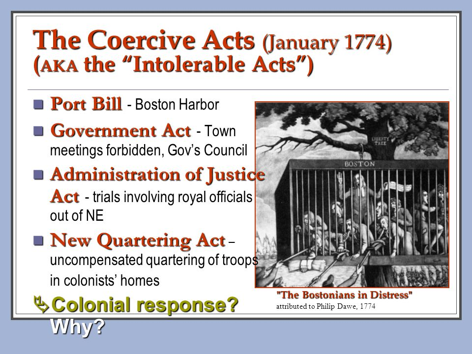 The Coercive Acts (January 1774) (AKA the Intolerable Acts )
