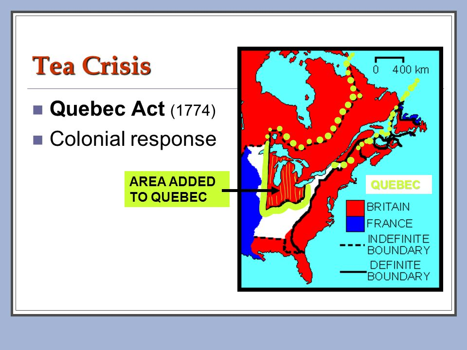 Tea Crisis Quebec Act (1774) Colonial response AREA ADDED TO QUEBEC