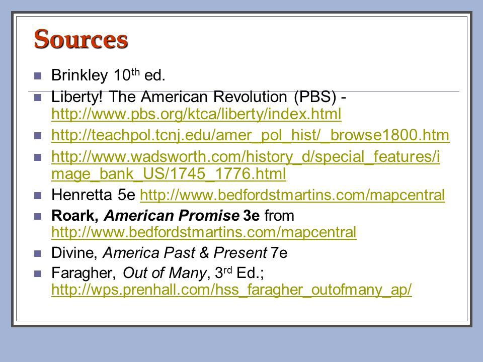 Sources Brinkley 10th ed. Liberty! The American Revolution (PBS) - http://www.pbs.org/ktca/liberty/index.html.