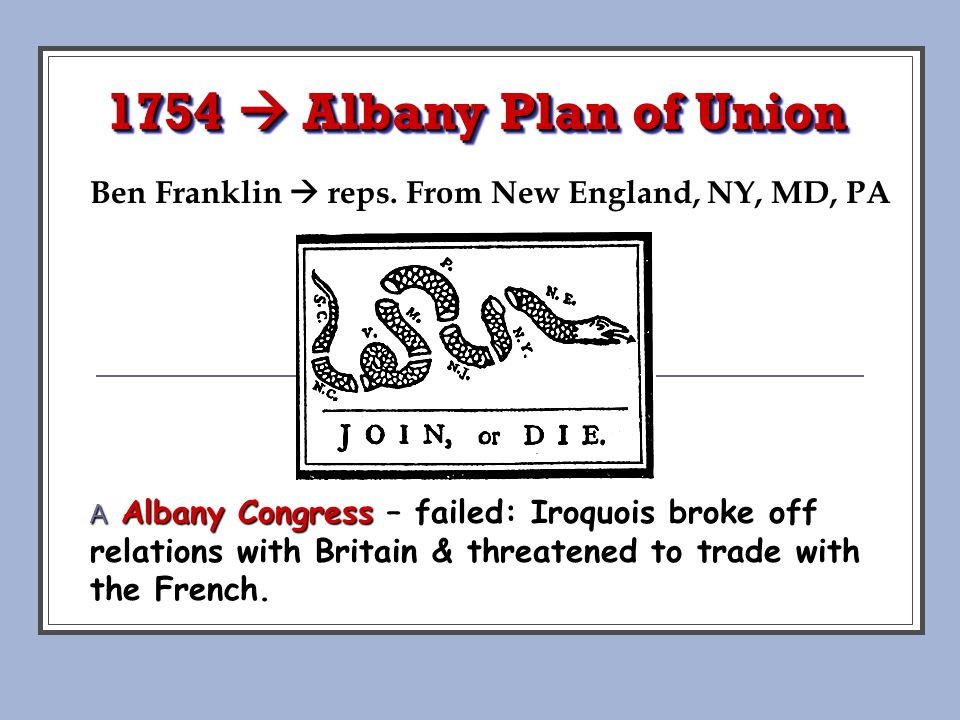 1754  Albany Plan of Union Ben Franklin  reps. From New England, NY, MD, PA. Pojer.