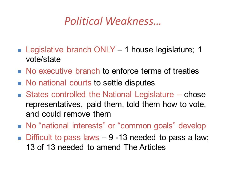 Political Weakness… Legislative branch ONLY – 1 house legislature; 1 vote/state. No executive branch to enforce terms of treaties.