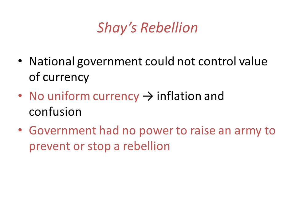 Shay's Rebellion National government could not control value of currency. No uniform currency → inflation and confusion.