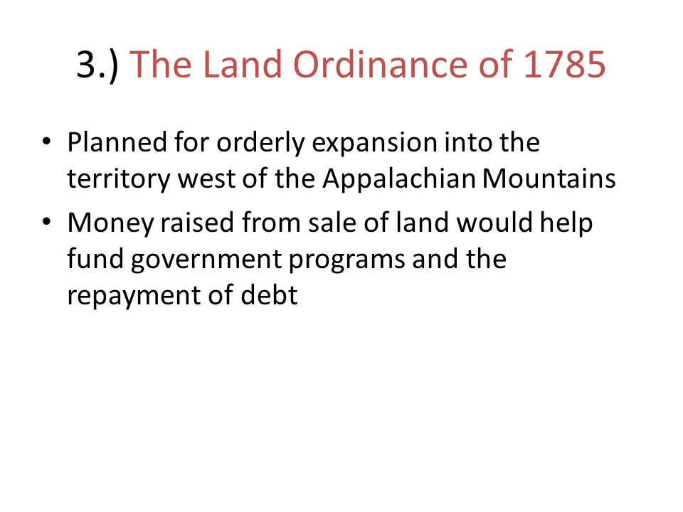 3.) The Land Ordinance of 1785 Planned for orderly expansion into the territory west of the Appalachian Mountains.