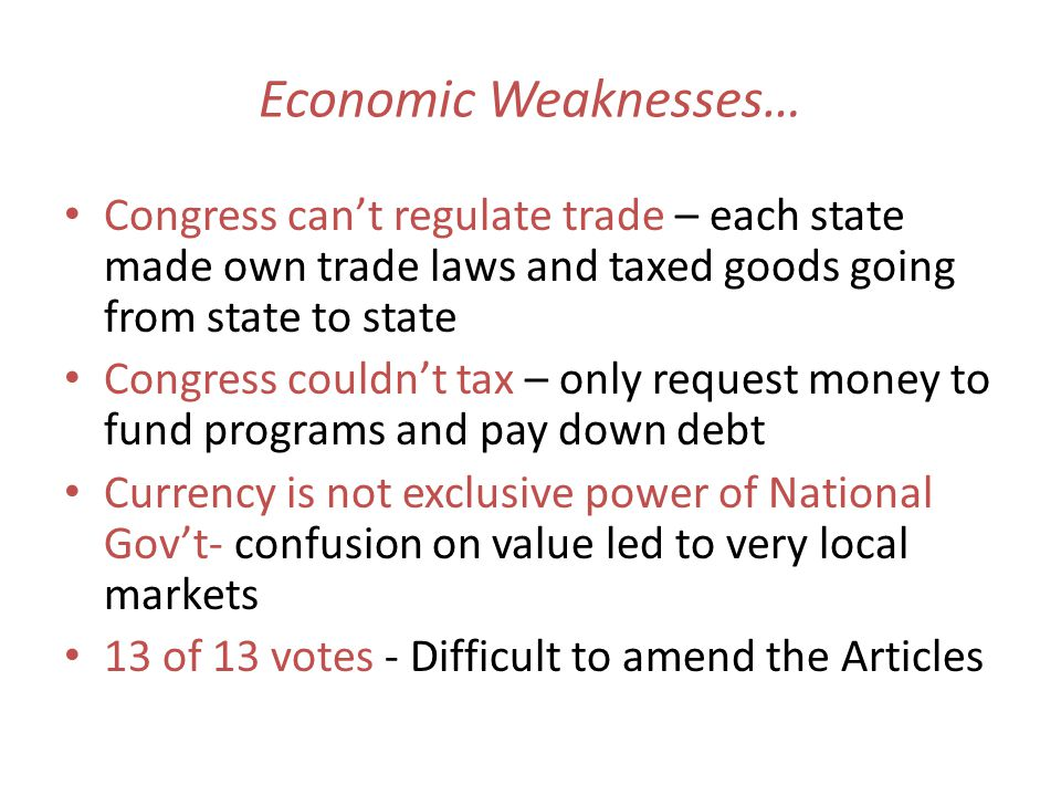 Economic Weaknesses… Congress can't regulate trade – each state made own trade laws and taxed goods going from state to state.