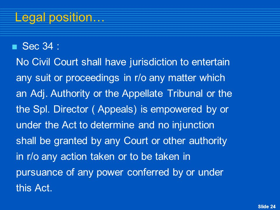 Legal position… Sec 34 : No Civil Court shall have jurisdiction to entertain. any suit or proceedings in r/o any matter which.