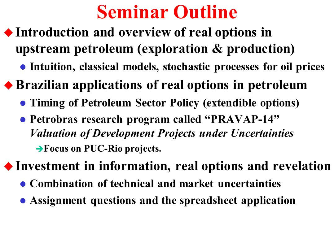 Seminar Outline Introduction and overview of real options in upstream petroleum (exploration & production)