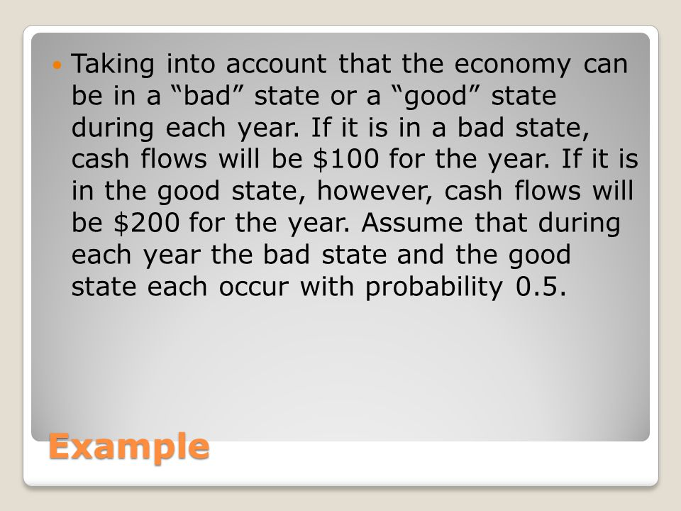 Taking into account that the economy can be in a bad state or a good state during each year. If it is in a bad state, cash flows will be $100 for the year. If it is in the good state, however, cash flows will be $200 for the year. Assume that during each year the bad state and the good state each occur with probability 0.5.