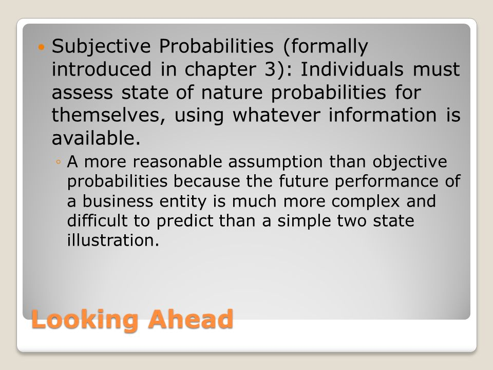 Subjective Probabilities (formally introduced in chapter 3): Individuals must assess state of nature probabilities for themselves, using whatever information is available.