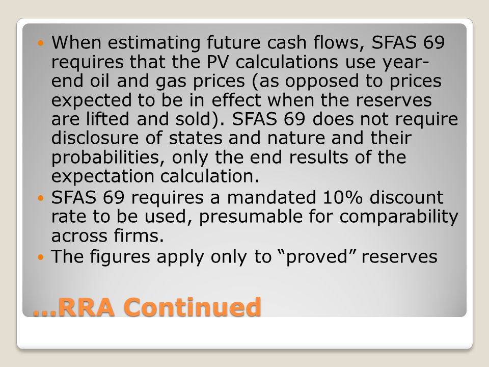 When estimating future cash flows, SFAS 69 requires that the PV calculations use year- end oil and gas prices (as opposed to prices expected to be in effect when the reserves are lifted and sold). SFAS 69 does not require disclosure of states and nature and their probabilities, only the end results of the expectation calculation.