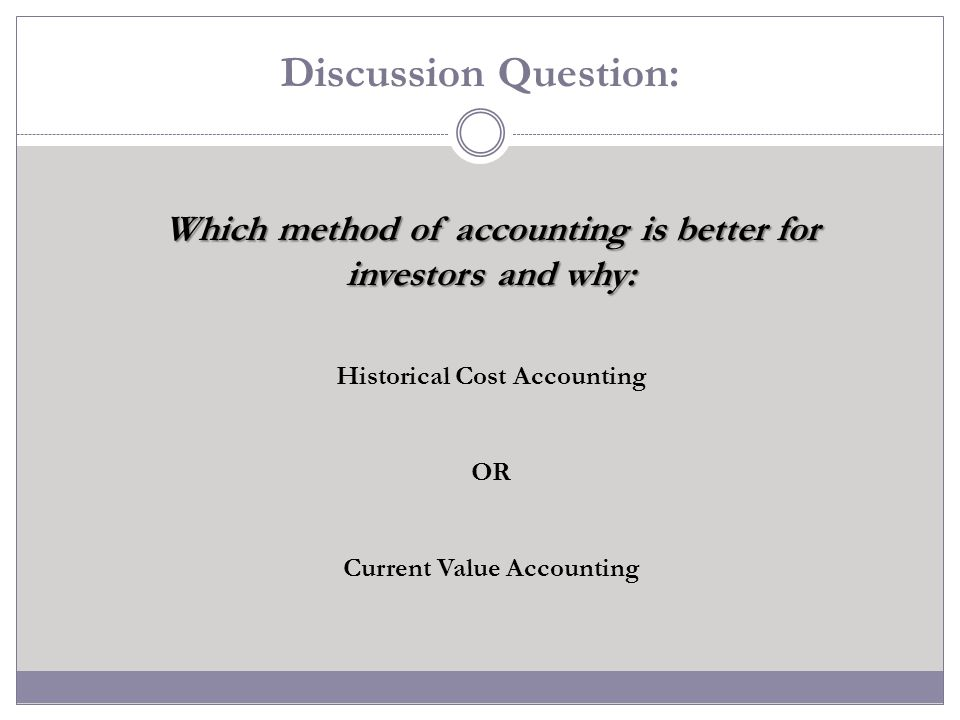 Discussion Question: Which method of accounting is better for investors and why: Historical Cost Accounting.