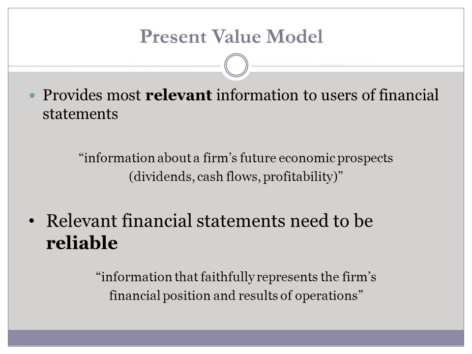 Present Value Model Relevant financial statements need to be reliable