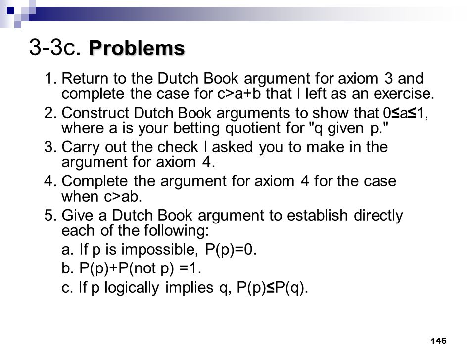 3-3c. Problems 1. Return to the Dutch Book argument for axiom 3 and complete the case for c>a+b that I left as an exercise.