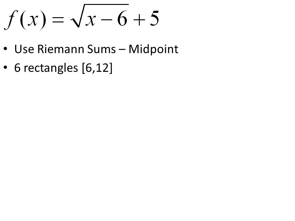 Use Riemann Sums – Midpoint