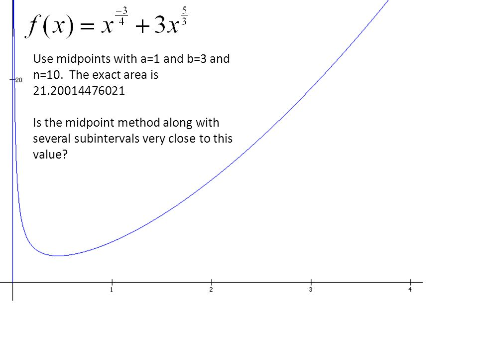 Use midpoints with a=1 and b=3 and n=10. The exact area is 21