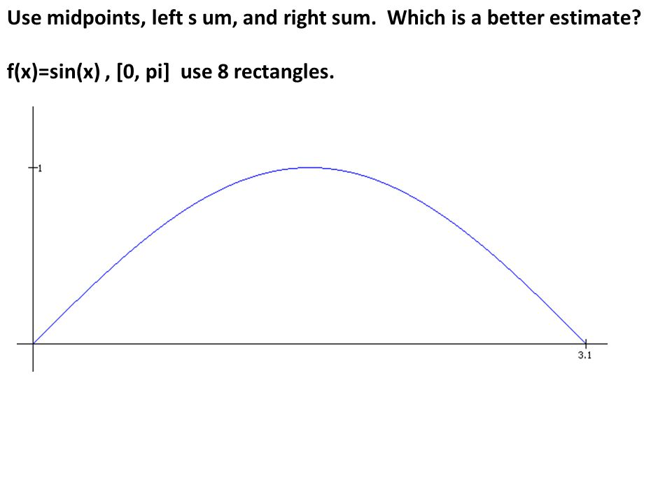 Use midpoints, left s um, and right sum. Which is a better estimate