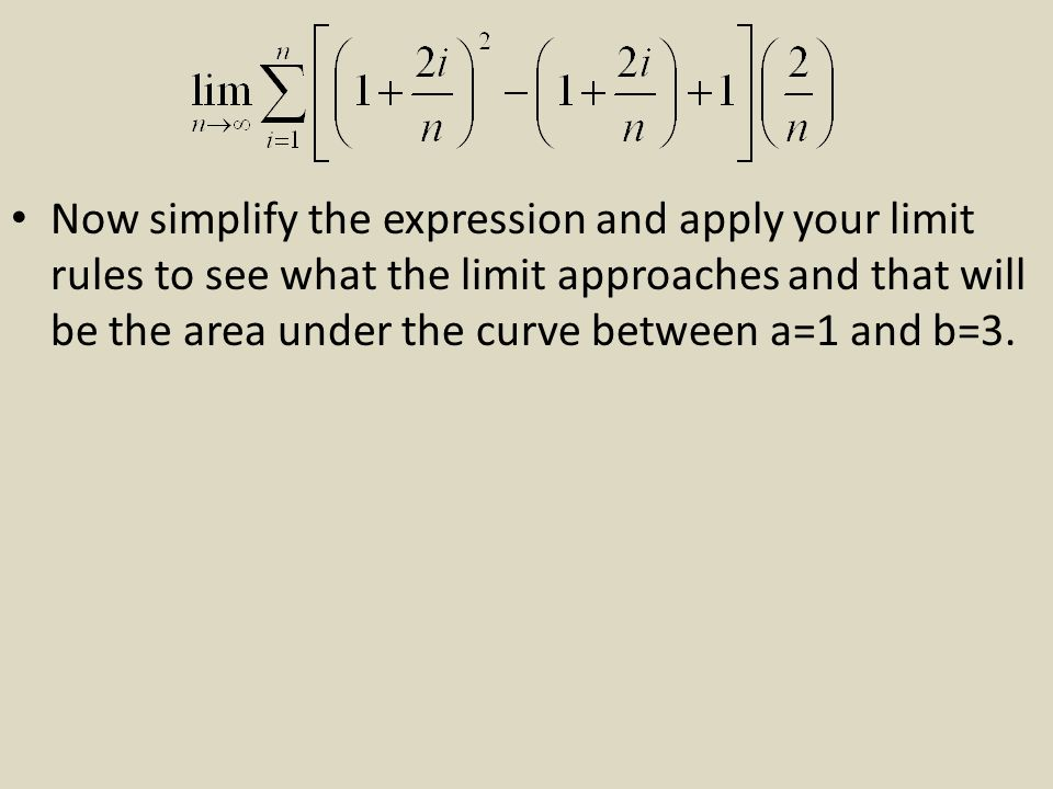 Now simplify the expression and apply your limit rules to see what the limit approaches and that will be the area under the curve between a=1 and b=3.
