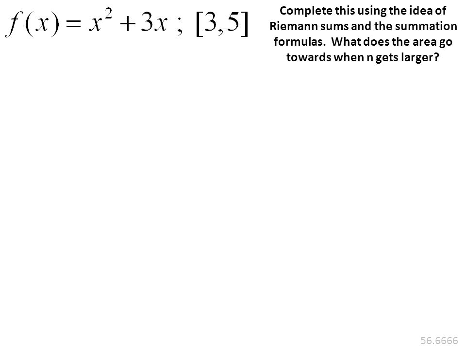 Complete this using the idea of Riemann sums and the summation formulas. What does the area go towards when n gets larger