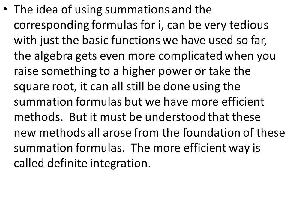 The idea of using summations and the corresponding formulas for i, can be very tedious with just the basic functions we have used so far, the algebra gets even more complicated when you raise something to a higher power or take the square root, it can all still be done using the summation formulas but we have more efficient methods.