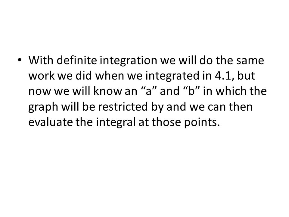 With definite integration we will do the same work we did when we integrated in 4.1, but now we will know an a and b in which the graph will be restricted by and we can then evaluate the integral at those points.