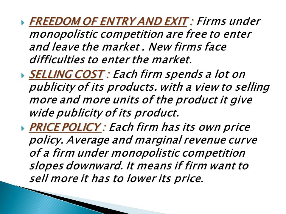 FREEDOM OF ENTRY AND EXIT : Firms under monopolistic competition are free to enter and leave the market . New firms face difficulties to enter the market.