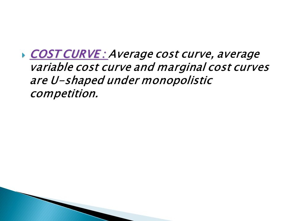 COST CURVE : Average cost curve, average variable cost curve and marginal cost curves are U-shaped under monopolistic competition.