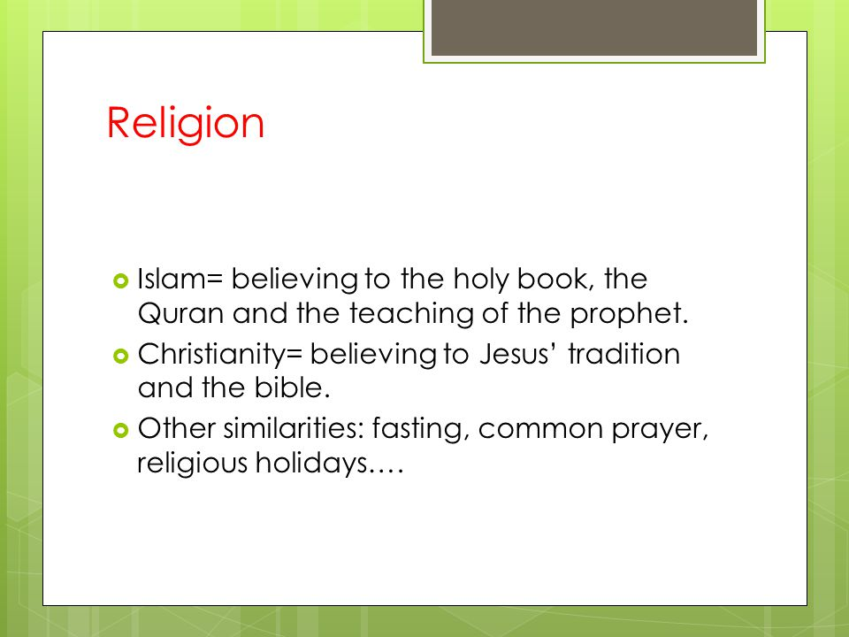 Religion Islam= believing to the holy book, the Quran and the teaching of the prophet. Christianity= believing to Jesus' tradition and the bible.