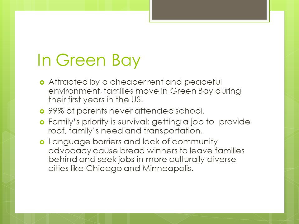 In Green Bay Attracted by a cheaper rent and peaceful environment, families move in Green Bay during their first years in the US.