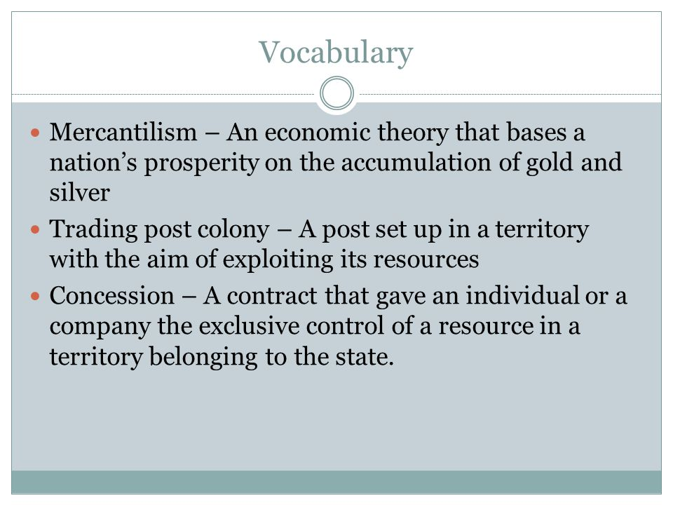 Vocabulary Mercantilism – An economic theory that bases a nation's prosperity on the accumulation of gold and silver.