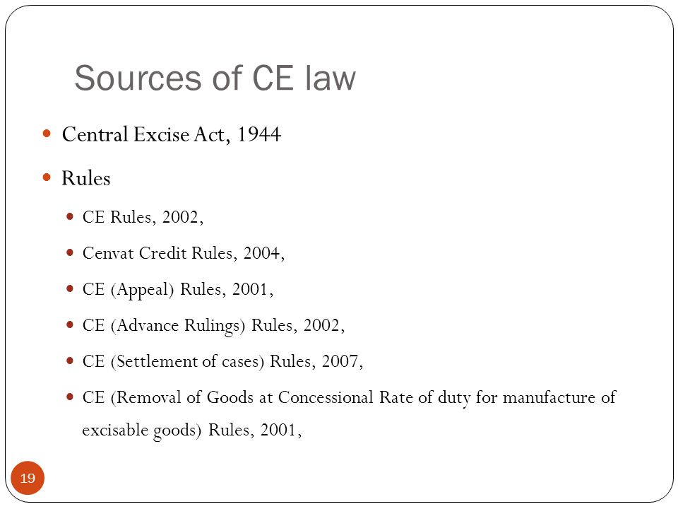 Sources of CE law Central Excise Act, 1944 Rules CE Rules, 2002,