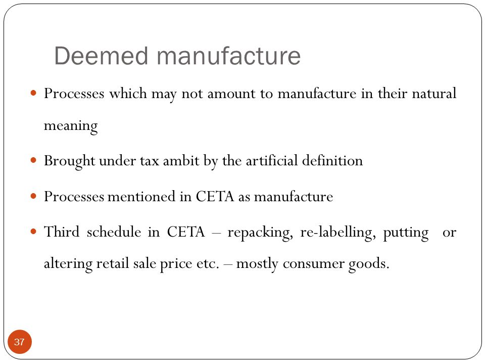 Deemed manufacture Processes which may not amount to manufacture in their natural meaning. Brought under tax ambit by the artificial definition.