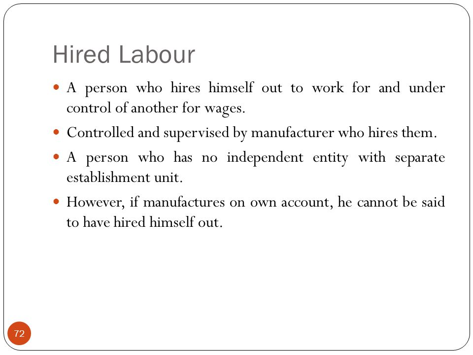Hired Labour A person who hires himself out to work for and under control of another for wages.