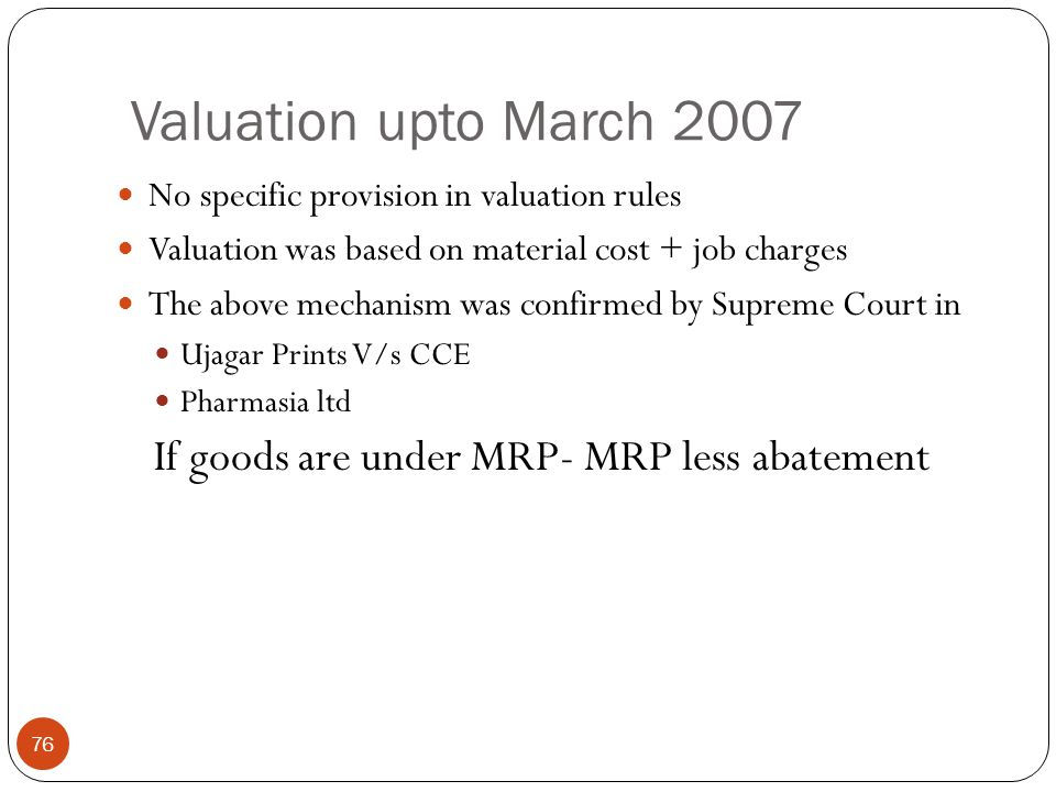 Valuation upto March 2007 If goods are under MRP- MRP less abatement