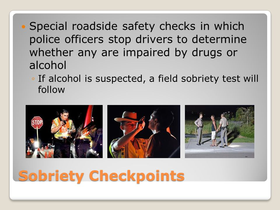 Special roadside safety checks in which police officers stop drivers to determine whether any are impaired by drugs or alcohol