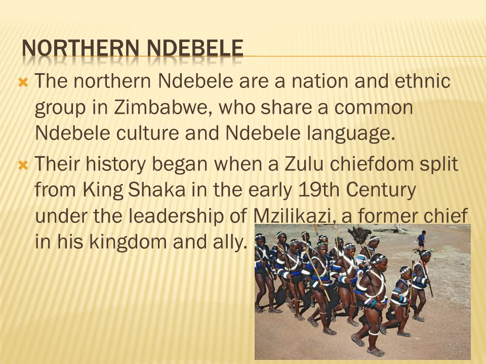 Northern ndebele The northern Ndebele are a nation and ethnic group in Zimbabwe, who share a common Ndebele culture and Ndebele language.